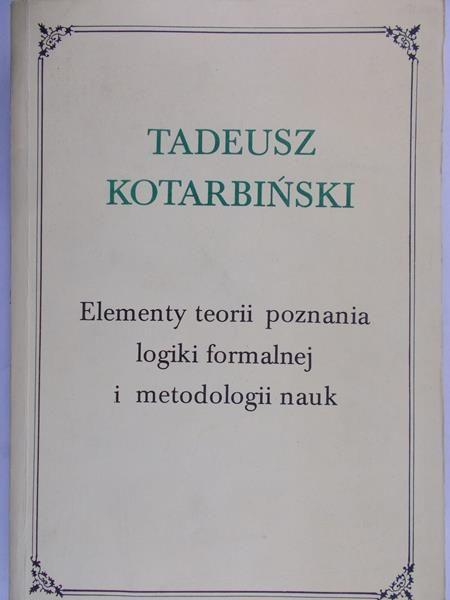 Kotarbiński Tadeusz - Elementy teorii poznania logiki formalnej i metodologii nauk