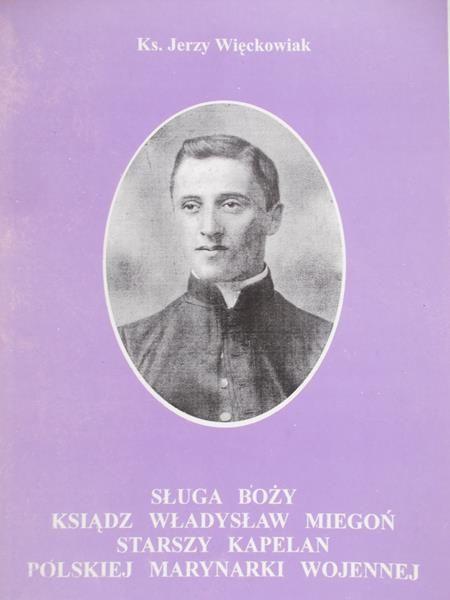ks. Więckowiak Jerzy - Sługa Boży ksiądz Władysław Miegoń starszy kapelan polskiej marynarki wojennej