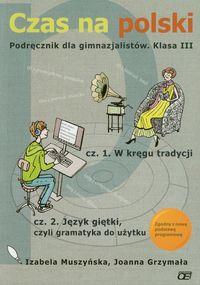 Grzymała Joanna - Czas na polski 3 Podręcznik Część 1 W kręgu tradycji Część 2 Język giętki czyli gramatyka do użytku