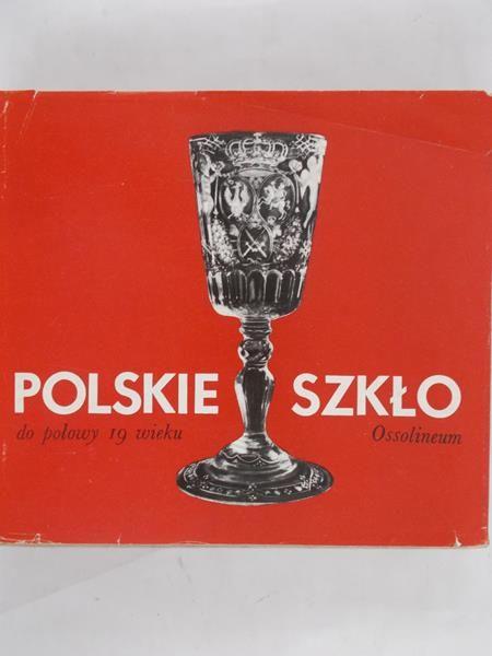 Kamieńska Z. (red.) - Polskie szkło do połowy 19 wieku