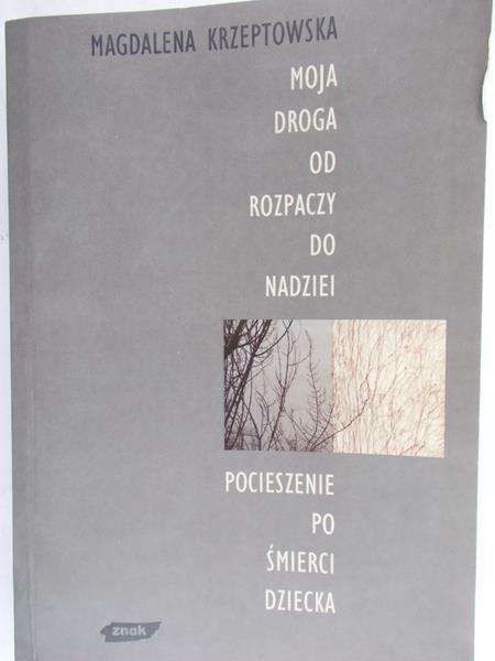 Krzeptowska Magdalena - Moja droga od rozpaczy do nadziei. Pocieszenie po śmierci dziecka