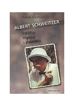 Albert Schweitzer. Życie myśl i dzieło