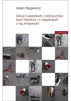 Szkice o pożytkach z retoryczności teorii literatury i o niepokojach z nią związanych