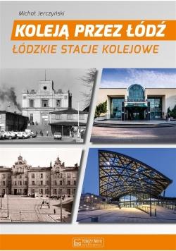 Koleją przez Łódź. Łódzkie stacje kolejowe