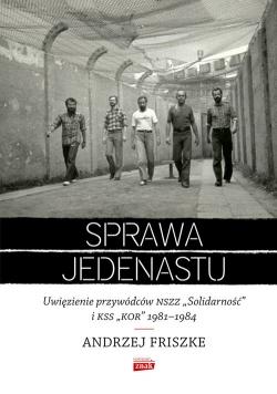 """Sprawa jedenastu Uwięzienie przywódców NSZZ """"Solidarność"""" i KSS """"KOR"""" 1981-1984"""