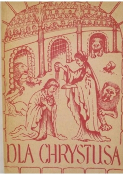 Dla Chrystusa. Z martyrologii pierwszych chrześcijan,1936 r
