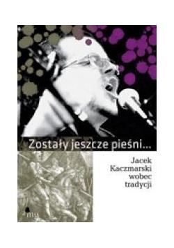 Zostały jeszcze pieśni Jacek Kaczmarski wobec ...