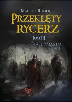 Przeklęty rycerz T.3 Białe Miasto cz.I