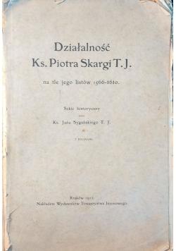 Działalnosć Ks. Piotra Skargi T. J. na tle jego listów 1566-1610. - 1912 r.