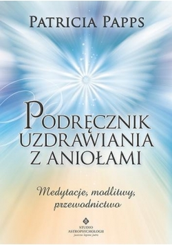 Podręcznik uzdrawiania z aniołami. Medytacje...