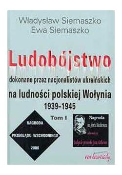 Ludobójstwo dokonane przez nacjonalistów ukraińskich na ludności polskiej Wołynia 1939-1945, TOM I