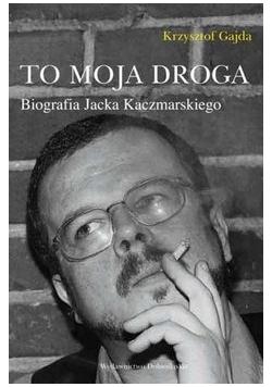 To moja droga . Biografia Jacka Kaczmarskiego