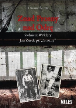 Znad Prosny nad Odrę. Żołnierz Wyklęty Jan Żurek..