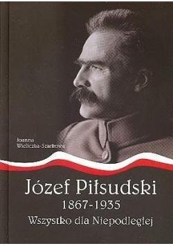 Józef Piłsudski1867-1935.Wszystko dla Niepodległej