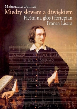 Między słowem a dźwiękiem Pieśni na głos i fortepian Franza Liszta