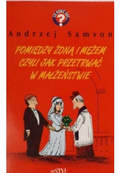 Samson Andrzej - Pomiędzy żoną i mężem czyli jak przetrwać w małżeństwie