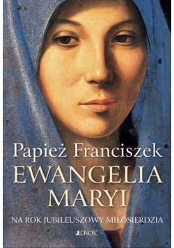 Ewangelia Maryi. Na Rok Jubileuszowy Miłosierdzia