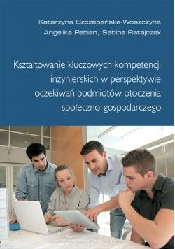 Kształtowanie kluczowych kompetencji inżynierskich w perspektywie oczekiwań podmiotów otoczenia społeczno - gospodarczego
