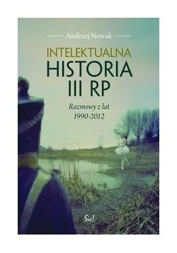 Intelektualna historia III RP Rozmowy z lat 1990-2012