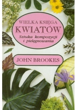 Wielka księga kwiatów. Sztuka kompozycji i pielęgnowania