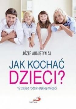 Jak kochać dzieci? 12 zasad rodzicielskiej miłości