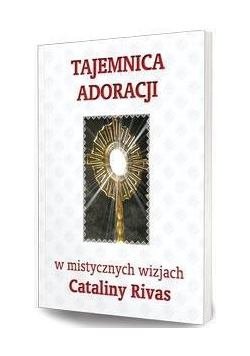 Tajemnica adoracji w mistycznych wizjach C. Rivas