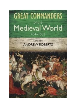 Great Commanders of the Medieval World 454-1582