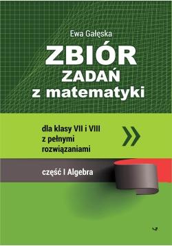 Zbiór zadań z matematyki z pełnymi rozwiązaniami dla klas VII i VIII. Algebra