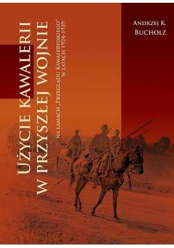 Użycie kawalerii w przyszłej wojnie na łamach 'Przeglądu Kawaleryjskiego' w latach 1924-1939