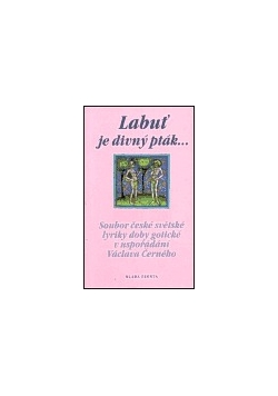 Labout je divny ptak... Soubor ceske svetske lyriky doby goticke u usporodani Vaclava Cerneho