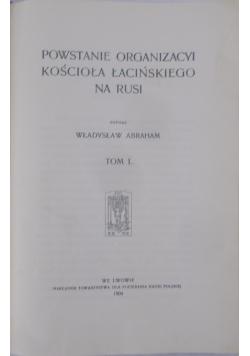 Powstanie organizacyi kościoła łacińskiego na Rusi tom I ,1904r