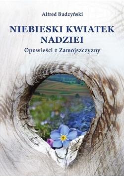 Niebieski kwiatek nadziei Opowieść z Zamojszczyzny