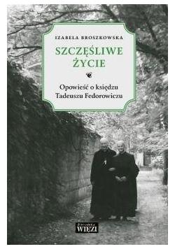 Szczęśliwe życie. Opowieść o księdzu Tadeuszu...