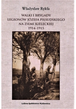 Walki I Brygady Legionów Józefa Piłsudskiego na Ziemi Kieleckiej 1914-1915