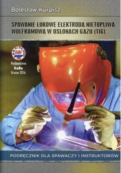 Spawanie łukowe elektrodą nietopliwą wolframową w osłonach gazu Podręcznik dla spawaczy i instruktorów