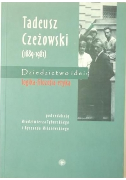Tadeusz Czeżowski (1889-1981). Dziedzictwo idei: logika - filozofia - etyka