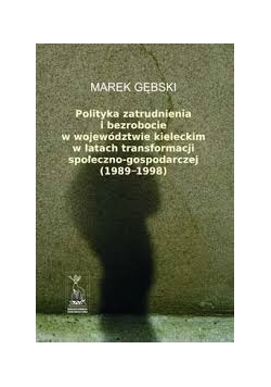 Polityka zatrudnienia i bezrobocie w województwie kieleckim w latach transformacji społeczno - gospodarczej (1989 - 1998)