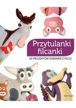 Przytulanki filcanki. 50 projektów zabawek z filcu