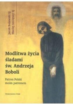 Modlitwa życia. Śladami św. Andrzeja Boboli. Patron Polski moim patronem