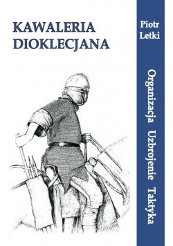 Kawaleria Dioklecjana. Organizacja Uzbroj. Taktyka