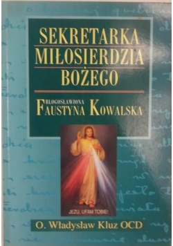 Sekretarka Miłosierdzia Bożego. Błogosławiona  Faustyna Kowalska