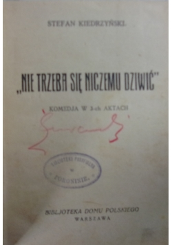 """""""Nie trzeba się niczemu dziwić"""" Komedia w 3-ch aktach. 1927 r."""