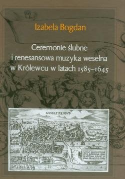 Ceremonie ślubne i renesansowa muzyka weselna w Królewcu w latach 1585-1645