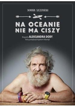 Na oceanie nie ma ciszy. Biografia A. Doby...