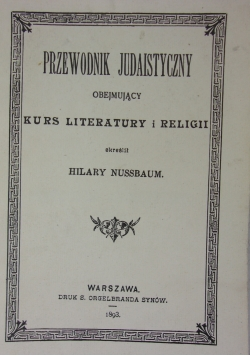 Przewodnik Judaistyczny obejmujacy Kurs Literatury i religii, reprint z 1893r.