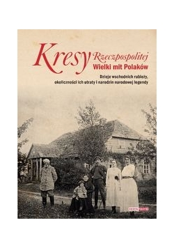 Kresy Rzeczpospolitej Wielki mit Polaków