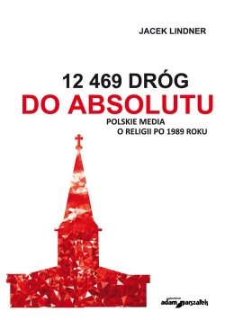 12 469 dróg do absolutu Polskie media o religii po 1989 roku