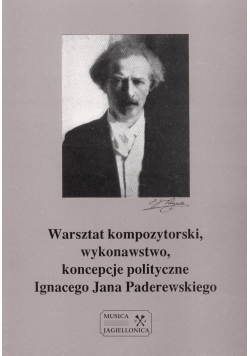 Warsztat kopozytorski, wykonawstwo, koncepcje polityczne Ignacego Jana Paderewskiego