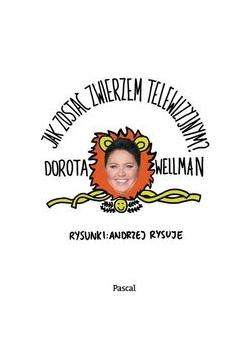 Wellman Dorota - Jak zostać zwierzem telewizyjnym